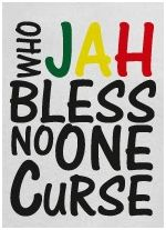 whom JAH bless no man curse (ras tafari proverb)